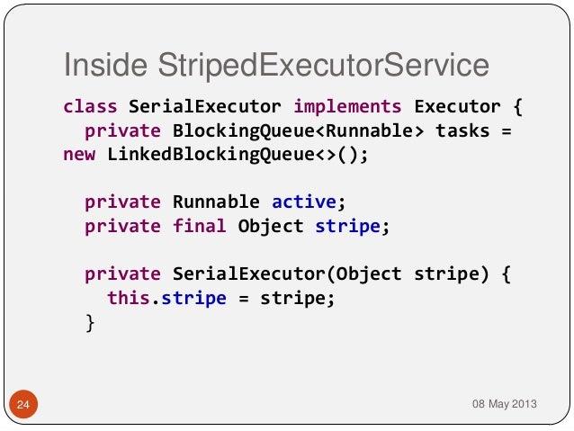 Inside StripedExecutorService08 May 201324class SerialExecutor implements Executor {private BlockingQueue<Runnable> tasks ...
