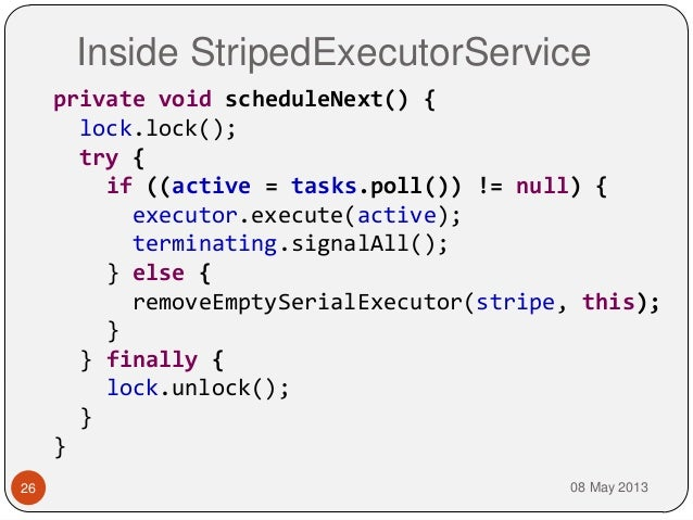 Inside StripedExecutorService08 May 201326private void scheduleNext() {lock.lock();try {if ((active = tasks.poll()) != nul...