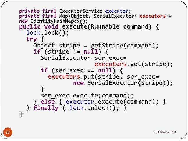 08 May 201327private final ExecutorService executor;private final Map<Object, SerialExecutor> executors =new IdentityHashM...