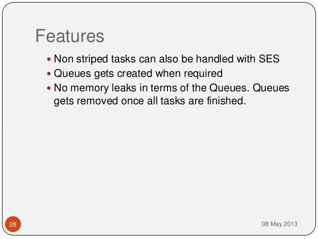 Features08 May 201328 Non striped tasks can also be handled with SES Queues gets created when required No memory leaks ...