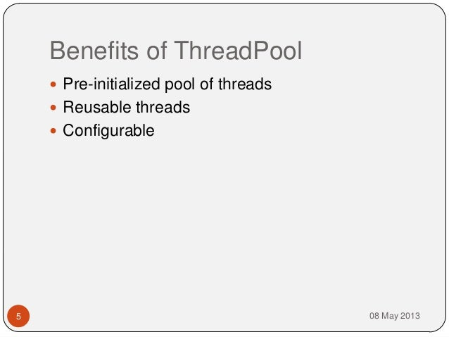 Benefits of ThreadPool08 May 20135 Pre-initialized pool of threads Reusable threads Configurable