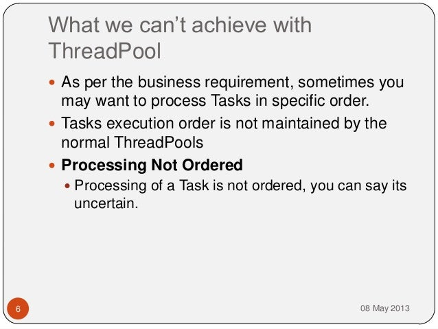 What we can't achieve withThreadPool08 May 20136 As per the business requirement, sometimes youmay want to process Tasks ...