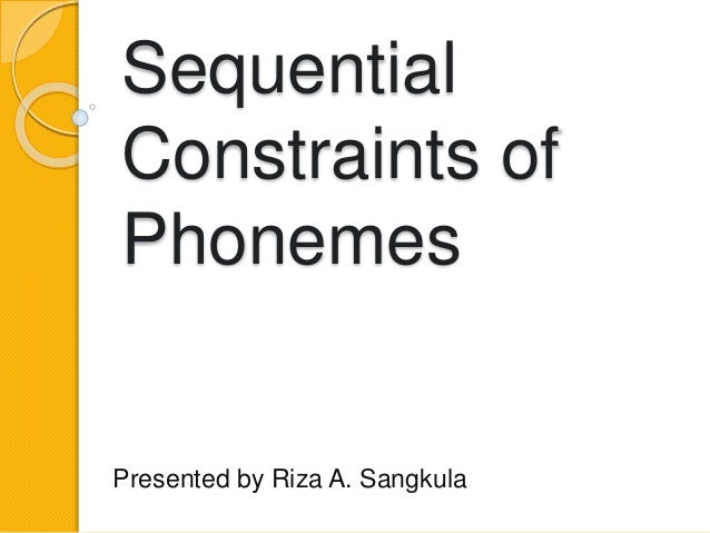 Sequential Constraints of Phonemes Presented by Riza A. Sangkula
