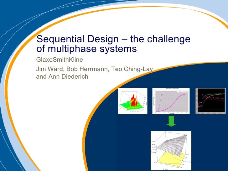 GlaxoSmithKline Jim Ward, Bob Herrmann, Teo Ching-Lay and Ann Diederich Sequential Design – the challenge of multiphase sy...