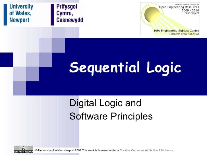 Sequential Logic Digital Logic and  Software Principles © University of Wales Newport 2009 This work is licensed under a  ...