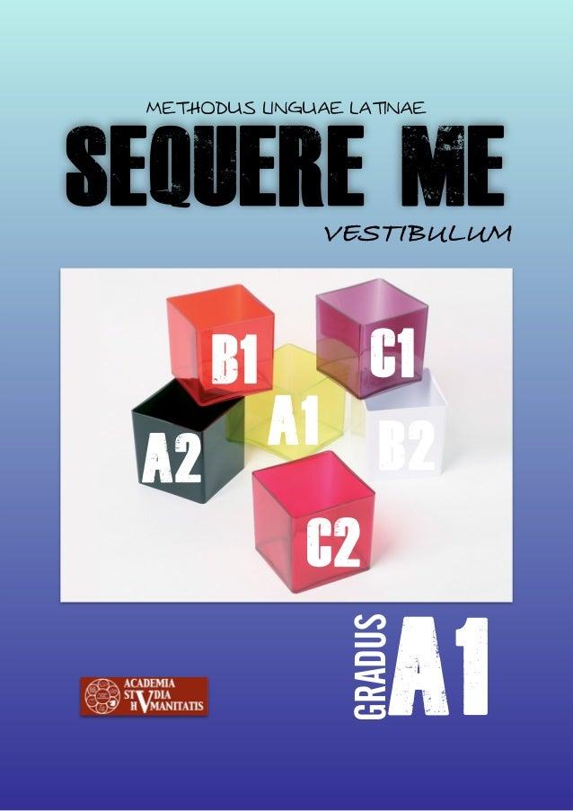 SEQUERE ME METHODUS LINGUAE LATINAE VESTIBULUM A1 GRADUS A2 B1 B2 C2 C1 A1