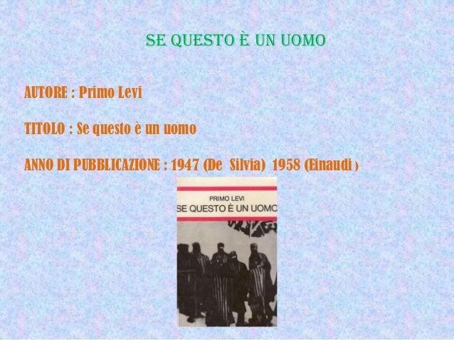 SE QUESTO è UN UOMO AUTORE : Primo Levi TITOLO : Se questo è un uomo ANNO DI PUBBLICAZIONE : 1947 (De Silvia) 1958 (Einaud...