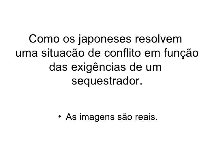 Como os japoneses resolvem  uma situacão de conflito em função das exigências de um  sequestrador. <ul><li>As imagens são ...