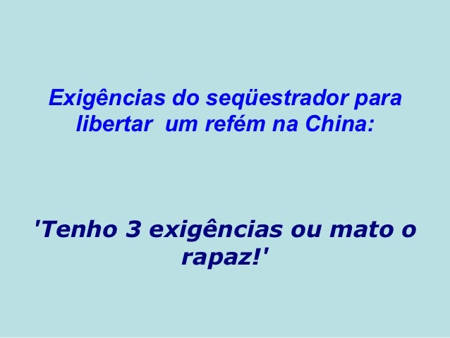 Exigências do seqüestrador para   libertar um refém na China:Tenho 3 exigências ou mato o           rapaz!