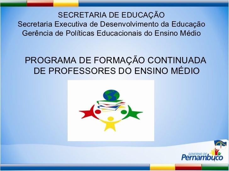 PROGRAMA DE FORMAÇÃO CONTINUADA  DE PROFESSORES DO ENSINO MÉDIO SECRETARIA DE EDUCAÇÃO Secretaria Executiva de Desenvolvim...