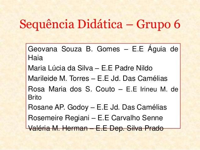 Sequência Didática – Grupo 6Geovana Souza B. Gomes – E.E Águia deHaiaMaria Lúcia da Silva – E.E Padre NildoMarileide M. To...