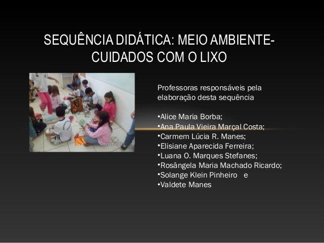 SEQUÊNCIA DIDÁTICA: MEIO AMBIENTE- CUIDADOS COM O LIXO Professoras responsáveis pela elaboração desta sequência •Alice Mar...