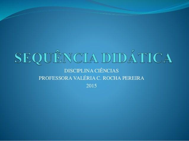 DISCIPLINA CIÊNCIAS PROFESSORA VALÉRIA C. ROCHA PEREIRA 2015