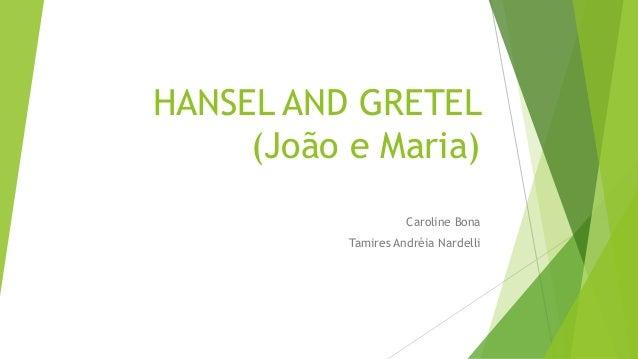 HANSEL AND GRETEL (João e Maria) Caroline Bona Tamires Andréia Nardelli