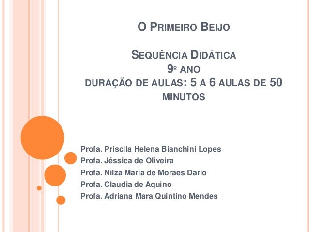 O PRIMEIRO BEIJOSEQUÊNCIA DIDÁTICA9º ANODURAÇÃO DE AULAS: 5 A 6 AULAS DE 50MINUTOSProfa. Priscila Helena Bianchini LopesPr...