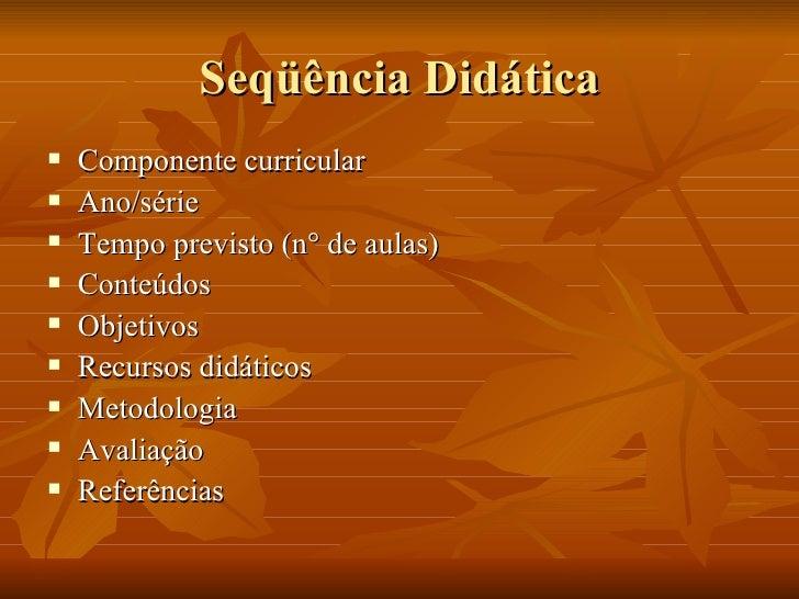 Seqüência Didática <ul><li>Componente curricular </li></ul><ul><li>Ano/série </li></ul><ul><li>Tempo previsto (n° de aulas...