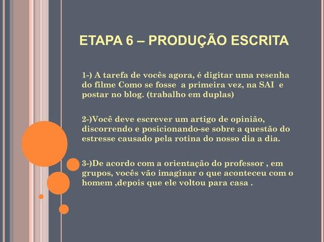 ETAPA 6 – PRODUÇÃO ESCRITA1-) A tarefa de vocês agora, é digitar uma resenhado filme Como se fosse a primeira vez, na SAI ...