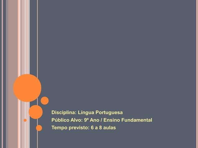 Disciplina: Língua PortuguesaPúblico Alvo: 9º Ano / Ensino FundamentalTempo previsto: 6 a 8 aulas