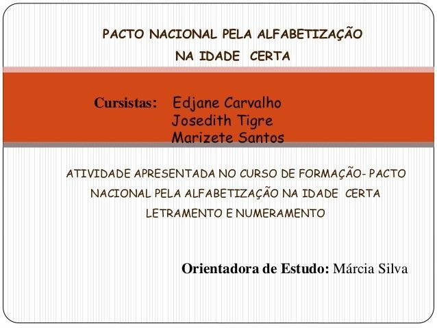 PACTO NACIONAL PELA ALFABETIZAÇÃO  NA IDADE CERTA  Cursistas: Edjane Carvalho  Josedith Tigre  Marizete Santos  ATIVIDADE ...