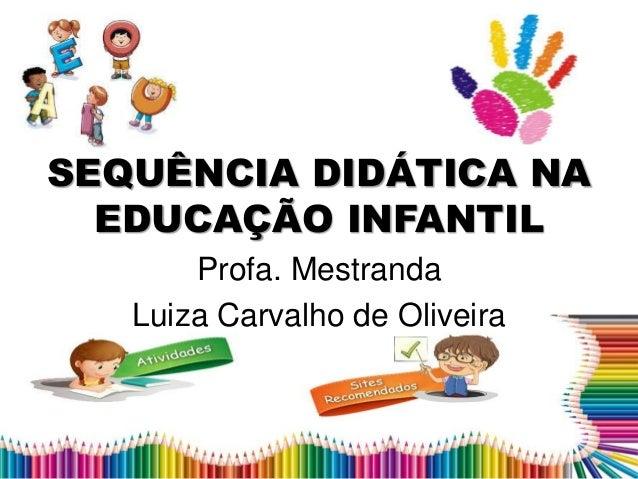 SEQUÊNCIA DIDÁTICA NA EDUCAÇÃO INFANTIL Profa. Mestranda Luiza Carvalho de Oliveira