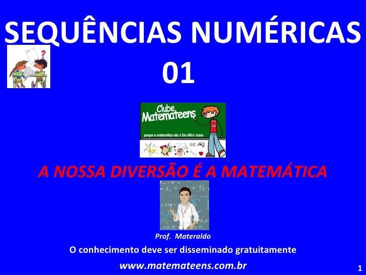 SEQUÊNCIAS NUMÉRICAS 01  A NOSSA DIVERSÃO É A MATEMÁTICA Prof.  Materaldo O conhecimento deve ser disseminado gratuitament...