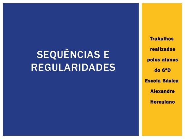 Trabalhos realizados pelos alunos do 6ºD Escola Básica Alexandre Herculano SEQUÊNCIAS E REGULARIDADES