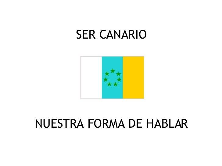 SER CANARIO <ul><li>NUESTRA FORMA DE HABLAR </li></ul>