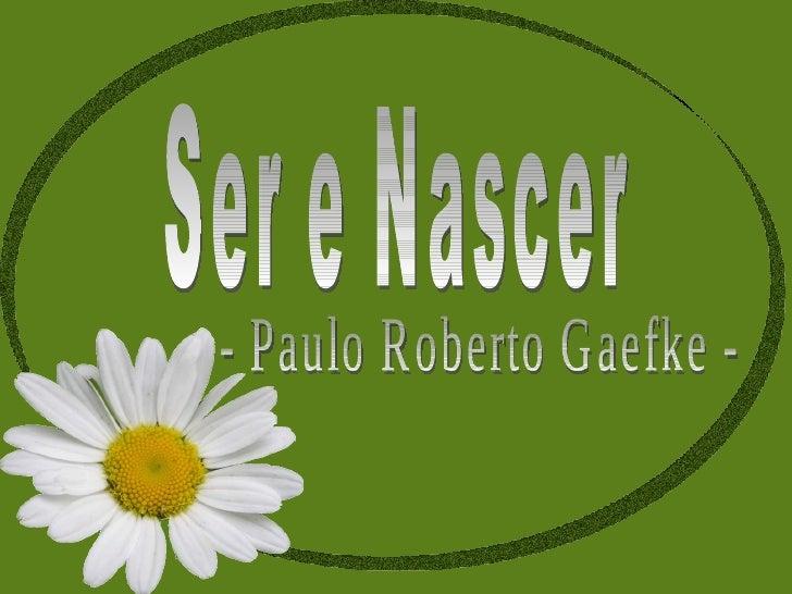 Ser e Nascer  - Paulo Roberto Gaefke -