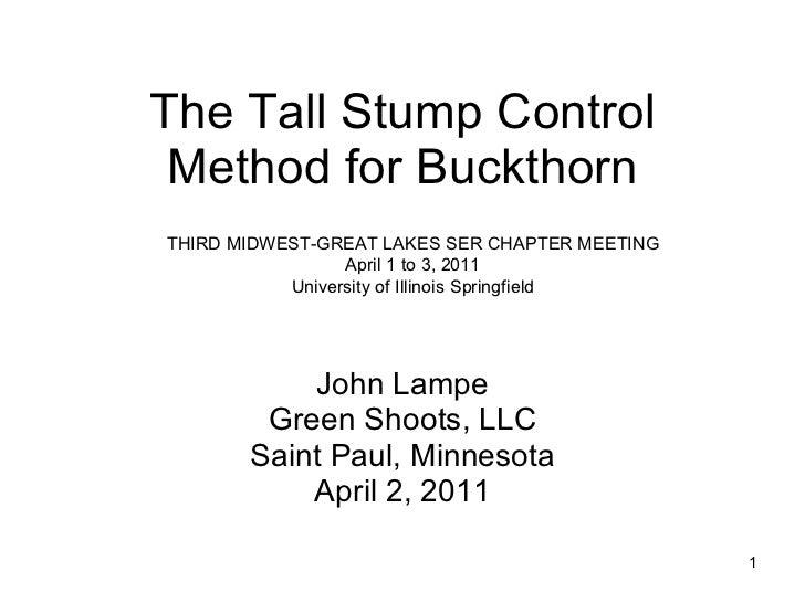 The Tall Stump Control Method for Buckthorn John Lampe Green Shoots, LLC Saint Paul, Minnesota April 2, 2011 THIRD MIDWEST...