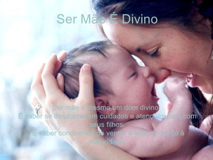 Ser Mãe É Divino Ser mãe é mesmo um dom divino.  É saber se desdobrar em cuidados e atenções para com seus filhos. É saber...