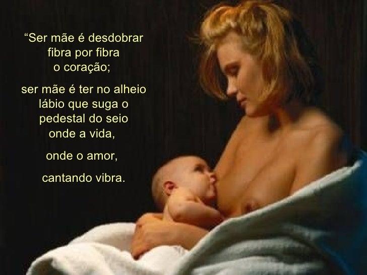 """"""" Ser mãe é desdobrar fibra por fibra o coração;  ser mãe é ter no alheio lábio que suga o pedestal do seio onde a vida,  ..."""