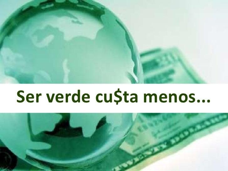 Ser verde cu$ta menos...<br />