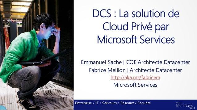 DCS : La solution de            Cloud Privé par           Microsoft Services   Emmanuel Sache | COE Architecte Datacenter ...