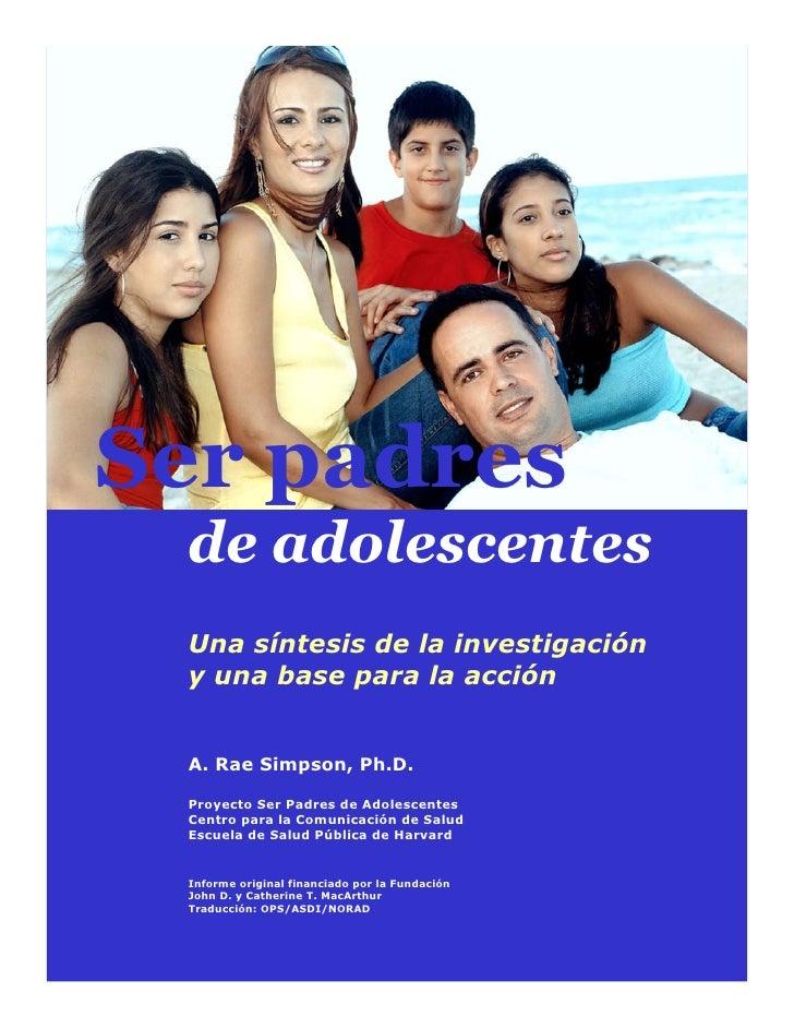 Ser padres de adolescentes Una síntesis de la investigación y una base para la acción A. Rae Simpson, Ph.D. Proyecto Ser P...