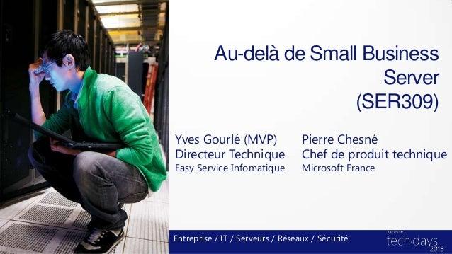 Au-delà de Small BusinessServer(SER309)Yves Gourlé (MVP)Directeur TechniqueEasy Service InfomatiqueEntreprise / IT / Serve...