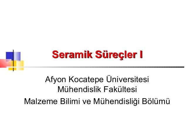 Seramik Süreçler I     Afyon Kocatepe Üniversitesi        Mühendislik FakültesiMalzeme Bilimi ve Mühendisliği Bölümü
