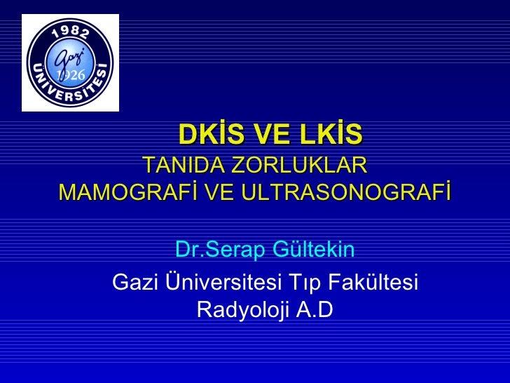 DKİS VE LKİS     TANIDA ZORLUKLARMAMOGRAFİ VE ULTRASONOGRAFİ         Dr.Serap Gültekin   Gazi Üniversitesi Tıp Fakültesi  ...