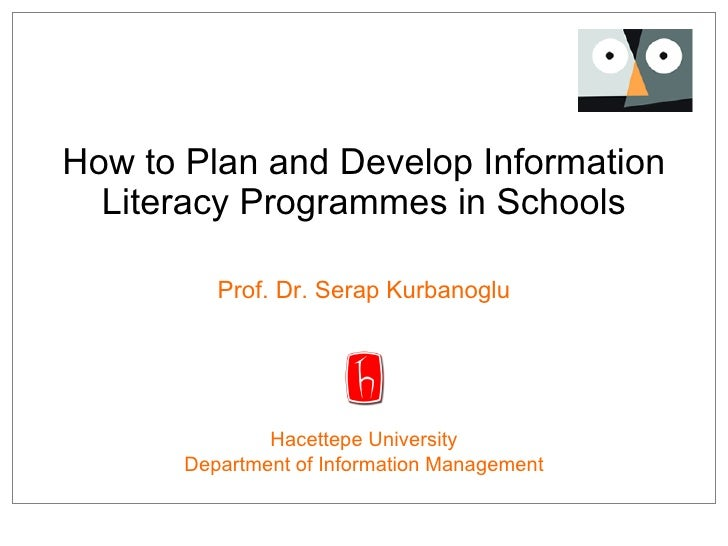 How to  Pla n and Develop  I nformation Literacy  Program mes in Schools Prof. Dr. Serap Kurbanoglu Hacettepe University D...