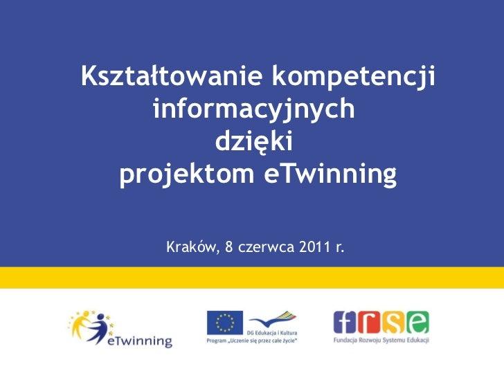 Kształtowanie kompetencji informacyjnych  dzięki  projektom eTwinning Kraków, 8 czerwca 2011 r.