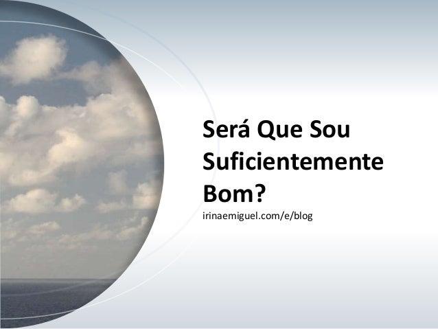 Será Que Sou Suficientemente Bom? irinaemiguel.com/e/blog