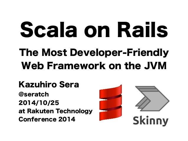 Scala on Rails  The Most Developer-Friendly  Web Framework on the JVM  Kazuhiro Sera  @seratch  2014/10/25  at Rakuten Tec...