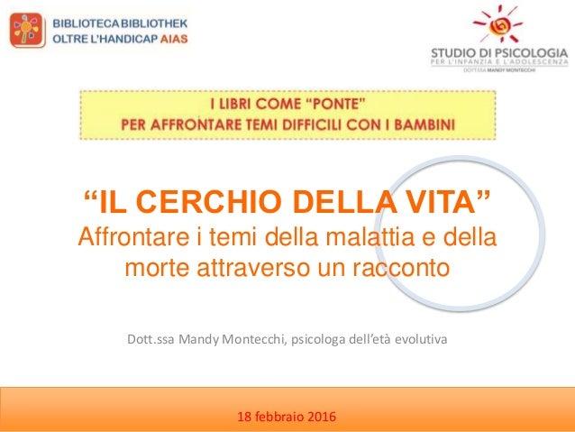 """Dott.ssa Mandy Montecchi, psicologa dell'età evolutiva 18 febbraio 2016 """"IL CERCHIO DELLA VITA"""" Affrontare i temi della ma..."""