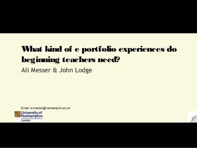 W kind of e portfolio experiences do  hatbeginning teachers need?Ali Messer & John LodgeEmail: a.messer@roehampton.ac.uk