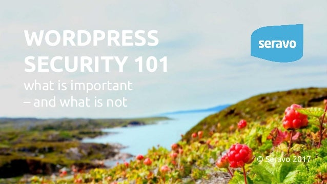 WORDPRESS SECURITY 101 what is important – and what is not © Seravo 2017