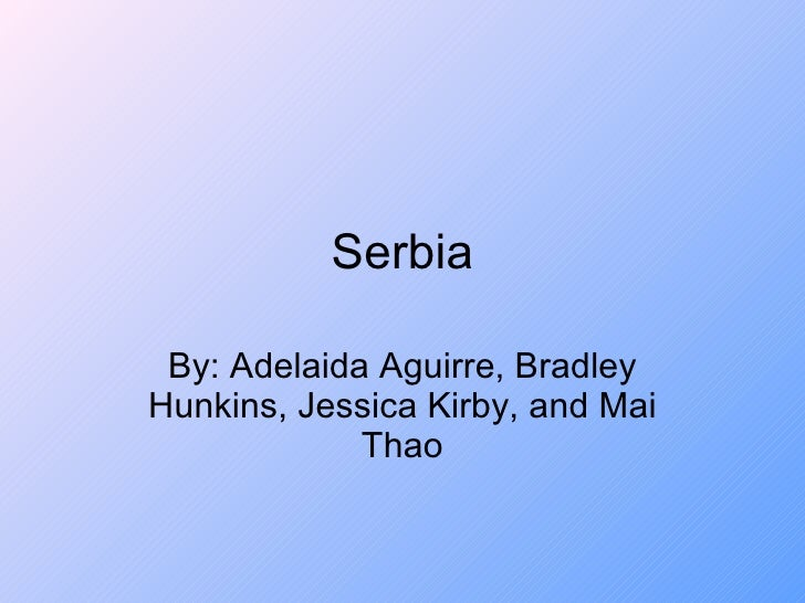 Serbia By: Adelaida Aguirre, Bradley Hunkins, Jessica Kirby, and Mai Thao
