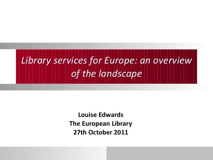 Library services for Europe: an overview of the landscape Louise Edwards The European Library 27th October 2011