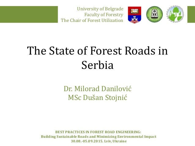 The State of Forest Roads in Serbia Dr. Milorad Danilović MSc Dušan Stojnić University of Belgrade Faculty of Forestry The...