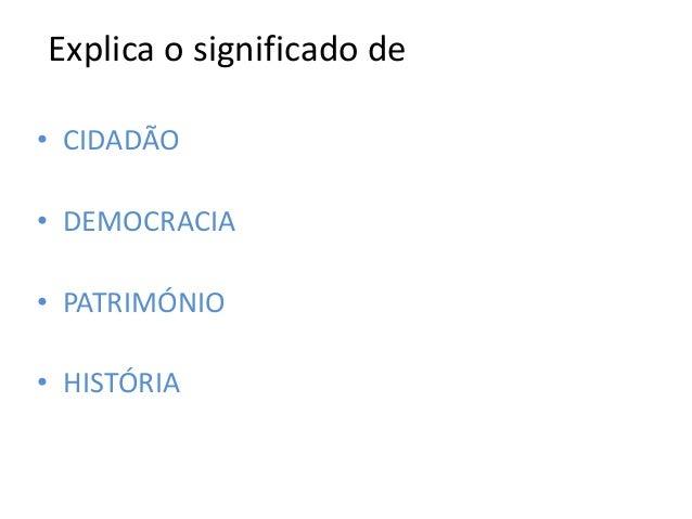 Explica o significado de• CIDADÃO• DEMOCRACIA• PATRIMÓNIO• HISTÓRIA