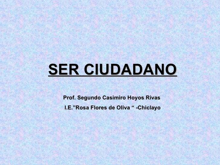 """SER CIUDADANO Prof. Segundo Casimiro Hoyos Rivas  I.E.""""Rosa Flores de Oliva """" -Chiclayo"""