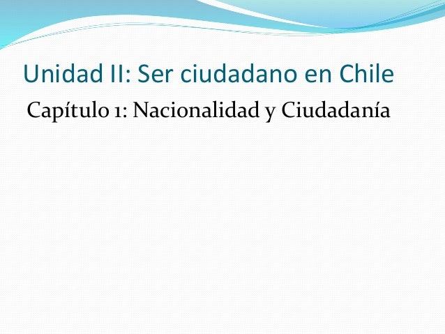 Unidad II: Ser ciudadano en Chile Capítulo 1: Nacionalidad y Ciudadanía